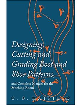 Designing, Cutting And Grading Boot And Shoe Patterns, And Complete Manual For The Stitching Room by Amazon