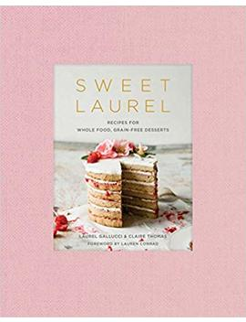 Sweet Laurel: Recipes For Whole Food, Grain Free Desserts by Laurel Gallucci