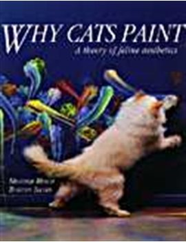 Why Cats Paint: A Theory Of Feline Aesthetics by Heather Busch