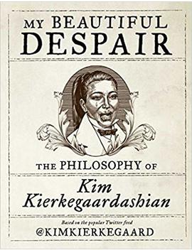 My Beautiful Despair: The Philosophy Of Kim Kierkegaardashian by Kim Kierkegaardashian