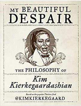 my-beautiful-despair:-the-philosophy-of-kim-kierkegaardashian by kim-kierkegaardashian
