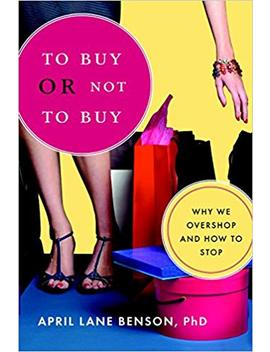 To Buy Or Not To Buy: Why We Overshop And How To Stop by April Benson