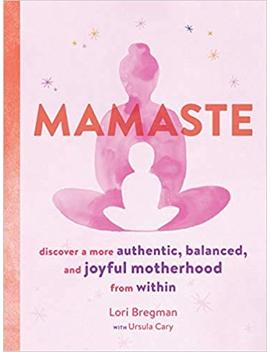 mamaste:-discover-a-more-authentic,-balanced,-and-joyful-motherhood-from-within by lori-bregman