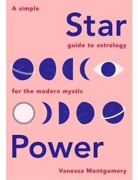 Star Power: A Simple Guide To Astrology For The Modern Mystic by Vanessa Montgomery