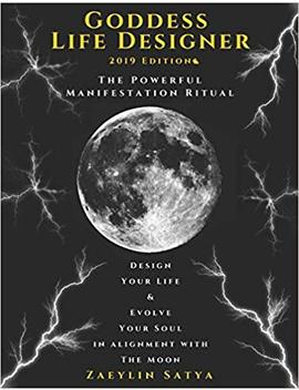 Goddess Life Designer: The Powerful Manifestation Ritual 2019 Edition: Design Your Life & Evolve Your Soul In Alignment With The Moon by Zaeylin Satya