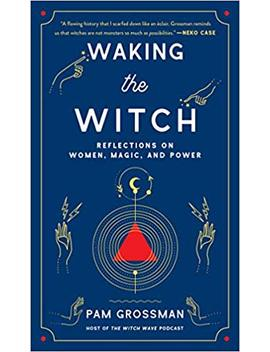 Waking The Witch: Reflections On Women, Magic, And Power by Pam Grossman