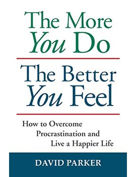 The More You Do The Better You Feel: How To Overcome Procrastination And Live A Happier Life                                                    by David Parker