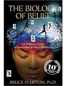 The Biology Of Belief 10th Anniversary Edition: Unleashing The Power Of Consciousness, Matter & Miracles by Bruce H. Lipton