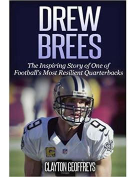 Drew Brees: The Inspiring Story Of One Of Football's Most Resilient Quarterbacks (Football Biography Books) by Clayton Geoffreys