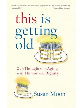 This Is Getting Old: Zen Thoughts On Aging With Humor And Dignity                                                    by Susan Moon