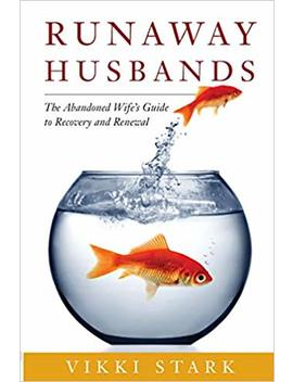 Runaway Husbands: The Abandoned Wife's Guide To Recovery And Renewal by Vikki Stark