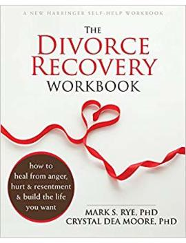 The Divorce Recovery Workbook: How To Heal From Anger, Hurt, And Resentment And Build The Life You Want by Mark S. Rye Ph D
