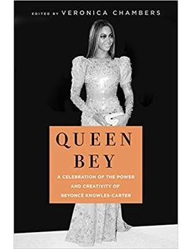 Queen Bey: A Celebration Of The Power And Creativity Of Beyoncé Knowles Carter by Veronica Chambers