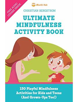 Ultimate Mindfulness Activity Book: 150 Playful Mindfulness Activities For Kids And Teens (And Grown Ups Too!)                                                    by Christian Bergstrom