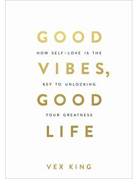 Good Vibes, Good Life: How Self Love Is The Key To Unlocking Your Greatness                                                    by Vex King