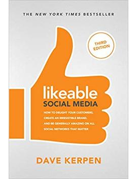 Likeable Social Media, Third Edition: How To Delight Your Customers, Create An Irresistible Brand, & Be Generallying On All Social Networks That Matter... by Dave Kerpen