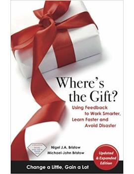 Where's The Gift? Using Feedback To Work Smarter, Learn Faster, And Avoid Disaster by Michael John Bristow