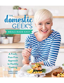 The Domestic Geek's Meals Made Easy: A Fresh, Fuss Free Approach To Healthy Cooking                                                    by Sara Lynn Cauchon