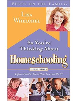 So You're Thinking About Homeschooling:  Second Edition: Fifteen Families Show How You Can Do It (Focus On The Family) by Lisa Whelchel