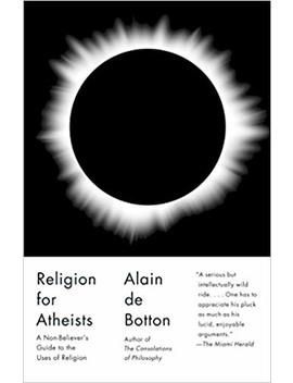 Religion For Atheists: A Non Believer's Guide To The Uses Of Religion by Alain De Botton