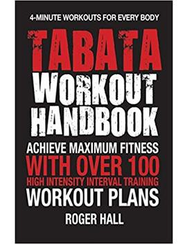 Tabata Workout Handbook: Achieve Maximum Fitness With Over 100 High Intensity Interval Training (Hiit) Workout Plans by Roger Hall