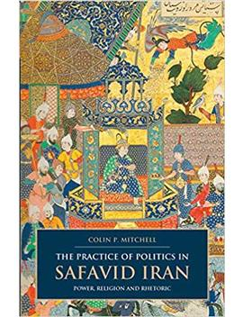the-practice-of-politics-in-safavid-iran:-power,-religion-and-rhetoric-(british-institute-of-persian-studies) by colin-p-mitchell
