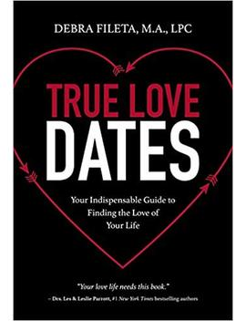 True Love Dates: Your Indispensable Guide To Finding The Love Of Your Life by Debra K. Fileta