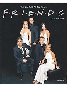 Friends ... 'til The End: The One With All Ten Years by David Wild