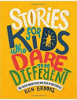 Stories For Kids Who Dare To Be Different: True Tales Of Amazing People Who Stood Up And Stood Out by Ben Brooks