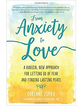 From Anxiety To Love: A Radical New Approach For Letting Go Of Fear And Finding Lasting Peace by Corinne Zupko