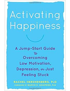 Activating Happiness: A Jump Start Guide To Overcoming Low Motivation, Depression, Or Just Feeling Stuck by Rachel Hershenberg Ph D