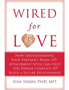 Wired For Love: How Understanding Your Partner's Brain And Attachment Style Can Help You Defuse Conflict And Build A Secure Relationship by Stan Tatkin Psy D  Mft