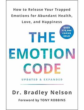 The Emotion Code: How To Release Your Trapped Emotions For Abundant Health, Love, And Happiness (Updated And Expanded Edition) by Dr. Bradley Nelson