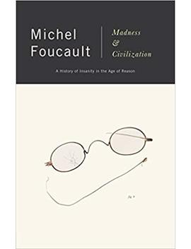 Madness And Civilization: A History Of Insanity In The Age Of Reason by Michel Foucault