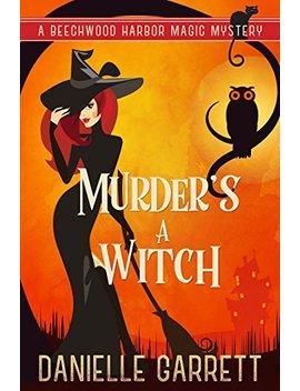 Murder's A Witch: A Beechwood Harbor Magic Mystery (Beechwood Harbor Magic Mysteries Book 1)       by Danielle Garrett