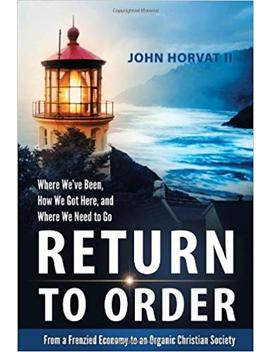 Return To Order: From A Frenzied Economy To An Organic Christian Society  Where We've Been, How We Got Here, And Where We Need To Go by John Horvat Ii