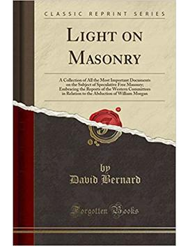 Light On Masonry: A Collection Of All The Most Important Documents On The Subject Of Speculative Free Masonry (Classic Reprint) by David Bernard