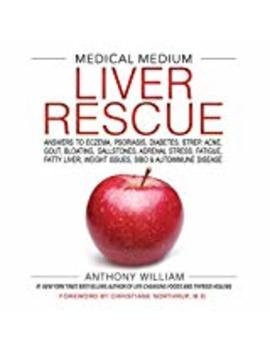 Medical Medium Liver Rescue: Answers To Eczema, Psoriasis, Diabetes, Strep, Acne, Gout, Bloating, Gallstones, Adrenal Stress, Fatigue, Fatty Liver, Weight Issues, Sibo & Autoimmune Disease  (Hardcover) by Anthony William (Author)