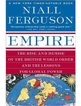 Empire: The Rise And Demise Of The British World Order And The Lessons For Global Power by Niall Ferguson