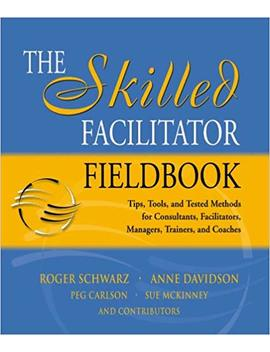 the-skilled-facilitator-fieldbook:-tips,-tools,-and-tested-methods-for-consultants,-facilitators,-managers,-trainers,-and-coaches by roger-m-schwarz