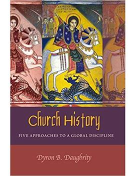 Church History: Five Approaches To A Global Discipline by Dyron Daughrity
