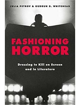 Fashioning Horror: Dressing To Kill On Screen And In Literature by Julia Petrov