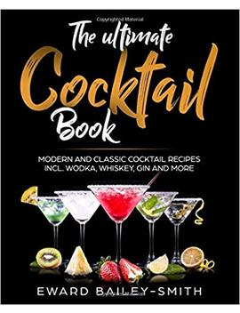 The Ultimate Cocktail Book: Modern And Classic Cocktail Recipes Incl. Wodka, Whiskey, Gin And More by Edward Bailey Smith