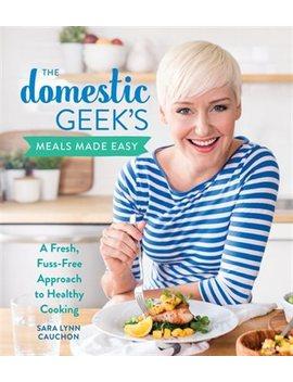 The Domestic Geek's Meals Made Easy: A Fresh, Fuss Free Approach... by Sara Lynn Cauchon