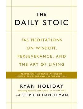 The Daily Stoic : 366 Meditations On Wisdom, Perseverance, And The Art Of Living:  Featuring New Translations Of Seneca, Epictetus, And Marcus Aurelius by Ryan Holiday