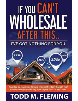 If You Can't Wholesale After This: I've Got Nothing For You... by Todd M Fleming