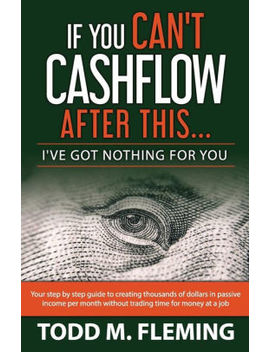 If You Can't Cashflow After This: I've Got Nothing For You... by Todd M Fleming