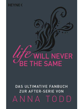 Life Will Never Be The Same: Das Ultimative Fanbuch Zur After Serie Von Anna Todd by Heyne Verlag