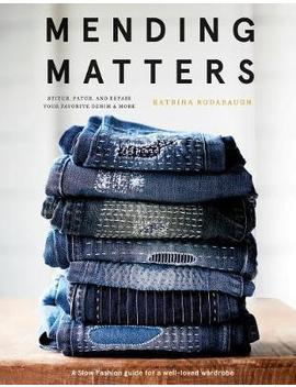 "Mending Matters:Repair And Renew Favorite Denim And More With Sas : ""Repair And Renew Favorite Denim And More With Sashiko, Boro, And Other Beautiful Stitching"" by Katrina Rodabaugh"