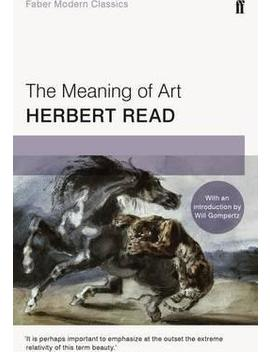The Meaning Of Art : Faber Modern Classics by Herbert Read